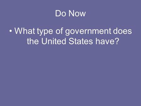 Do Now What type of government does the United States have?