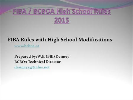 FIBA Rules with High School Modifications  Prepared by: W.E. (Bill) Denney BCBOA Technical Director