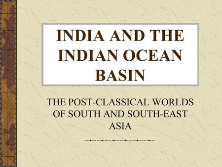 INDIA AND THE INDIAN OCEAN BASIN THE POST-CLASSICAL WORLDS OF SOUTH AND SOUTH-EAST ASIA.