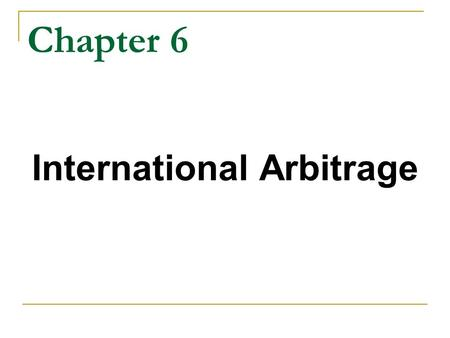 Chapter 6 International Arbitrage. Chapter Objectives Arbitrage Types of Arbitrage Realignments due to different types of arbitrage Interest Rate Parity.