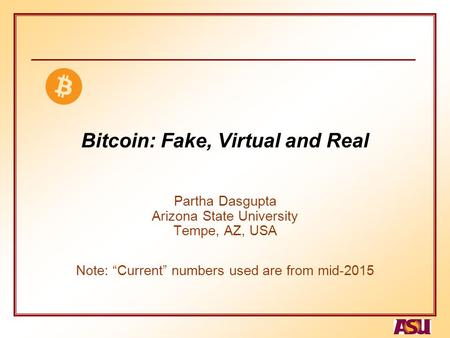 "Bitcoin: Fake, Virtual and Real Partha Dasgupta Arizona State University Tempe, AZ, USA Note: ""Current"" numbers used are from mid-2015."