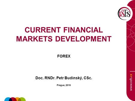 CURRENT FINANCIAL MARKETS DEVELOPMENT FOREX Doc. RNDr. Petr Budinský, CSc. Prague, 2016.