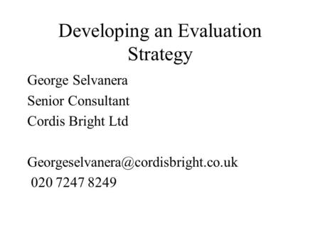 Developing an Evaluation Strategy George Selvanera Senior Consultant Cordis Bright Ltd 020 7247 8249.