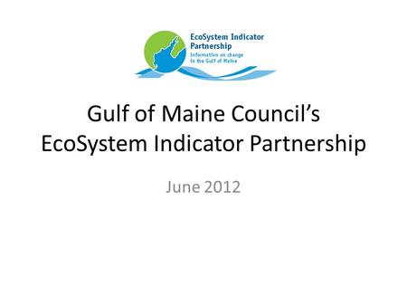 Gulf of Maine Council's EcoSystem Indicator Partnership June 2012.