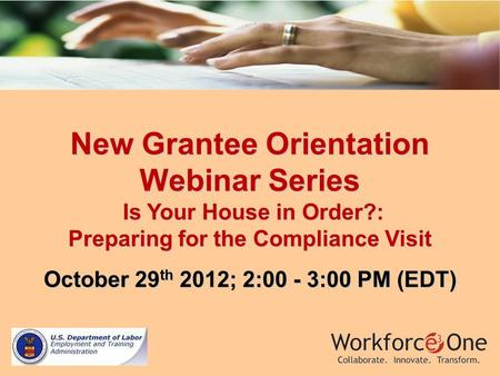 New Grantee Orientation Webinar Series Is Your House in Order?: Preparing for the Compliance Visit October 29 th 2012; 2:00 - 3:00 PM (EDT)