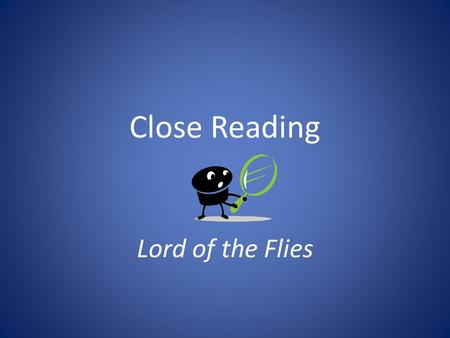 Close Reading Lord of the Flies. Close Readings Close reading exercises are intended to take us deeper into selected passages, exploring themes as fully.