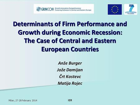 Milan, 27-28 February 2014 IER Determinants of Firm Performance and Growth during Economic Recession: The Case of Central and Eastern European Countries.
