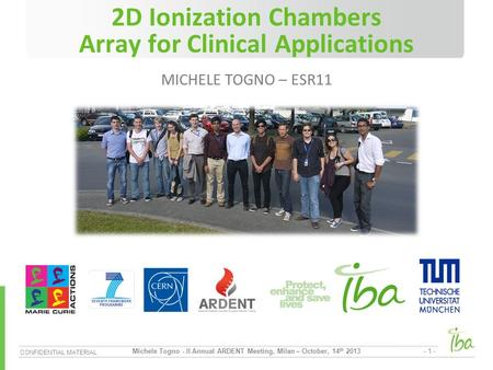 CONFIDENTIAL MATERIAL - 1 - Michele Togno - II Annual ARDENT Meeting, Milan – October, 14 th 2013 2D Ionization Chambers Array for Clinical Applications.