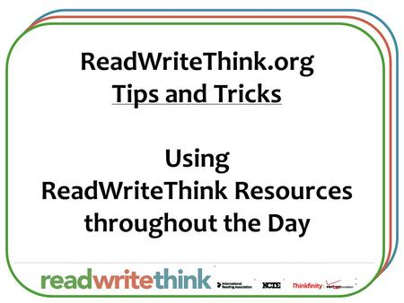 ReadWriteThink.org Tips and Tricks Using ReadWriteThink Resources throughout the Day.