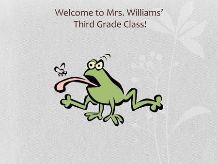 Welcome to Mrs. Williams' Third Grade Class! In Third Grade We Learn To… Listen carefully. Follow directions. Work Independently. Complete assigned work.