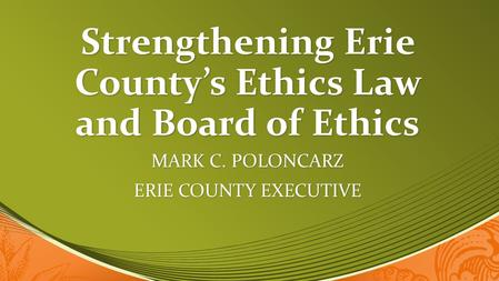 Strengthening Erie County's Ethics Law and Board of Ethics MARK C. POLONCARZ ERIE COUNTY EXECUTIVE.