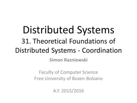 Distributed Systems 31. Theoretical Foundations of Distributed Systems - Coordination Simon Razniewski Faculty of Computer Science Free University of Bozen-Bolzano.