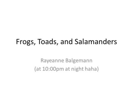 Frogs, Toads, and Salamanders Rayeanne Balgemann (at 10:00pm at night haha)