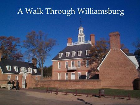 A Walk Through Williamsburg. Capital of Virginia from 1699 to 1780 Restoration began in 1926 John D. Rockefeller, Jr. A view of how Americans lived in.