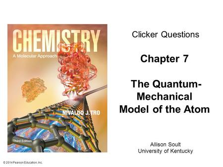 © 2014 Pearson Education, Inc. Chapter 7 The Quantum- Mechanical Model of the Atom Clicker Questions Allison Soult University of Kentucky.