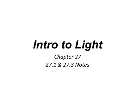 Intro to Light Chapter 27 27.1 & 27.3 Notes. What is light? The only thing you can see—all objects either emit or reflect light Most objects you see reflect.