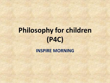 Philosophy for children (P4C) INSPIRE MORNING. 'The aim of a thinking skills programme such as P4C is not to turn children into philosophers but to help.