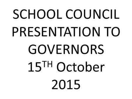SCHOOL COUNCIL PRESENTATION TO GOVERNORS 15 TH October 2015.