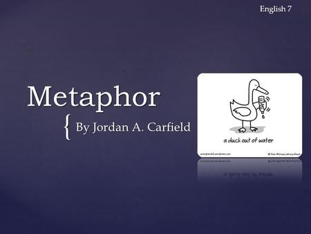 { Metaphor By Jordan A. Carfield English 7. Metaphor A figure of speech in which a word is applied to an object or action and doesn't literally applicable.