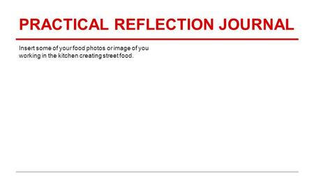 PRACTICAL REFLECTION JOURNAL Insert some of your food photos or image of you working in the kitchen creating street food.