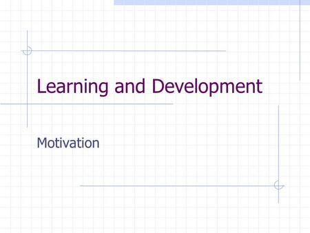 Learning and Development Motivation. Session Objectives At the end of the session you should be able to  Define motivation  Understand the needs and.