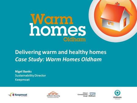 Delivering warm and healthy homes Case Study: Warm Homes Oldham Nigel Banks Sustainability Director Keepmoat.