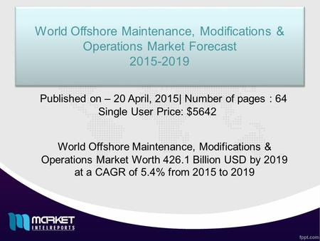 World Offshore Maintenance, Modifications & Operations Market Forecast 2015-2019 World Offshore Maintenance, Modifications & Operations Market Forecast.