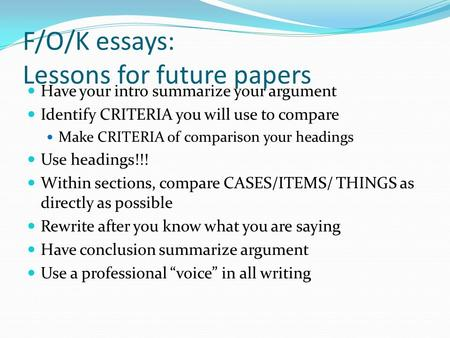 F/O/K essays: Lessons for future papers Have your intro summarize your argument Identify CRITERIA you will use to compare Make CRITERIA of comparison your.