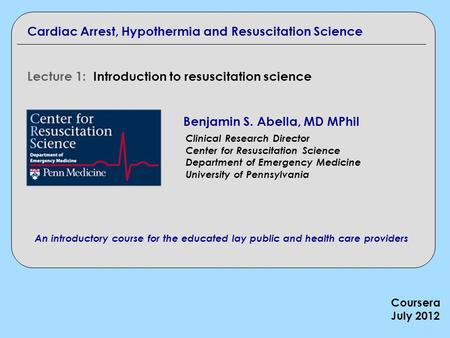 Cardiac Arrest, Hypothermia and Resuscitation Science Lecture 1: Introduction to resuscitation science Benjamin S. Abella, MD MPhil Clinical Research Director.