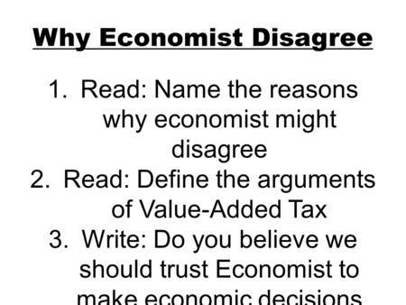 Why Economist Disagree 1.Read: Name the reasons why economist might disagree 2.Read: Define the arguments of Value-Added Tax 3.Write: Do you believe we.