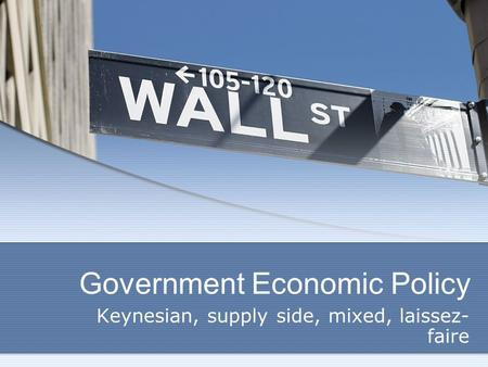Government Economic Policy Keynesian, supply side, mixed, laissez- faire.