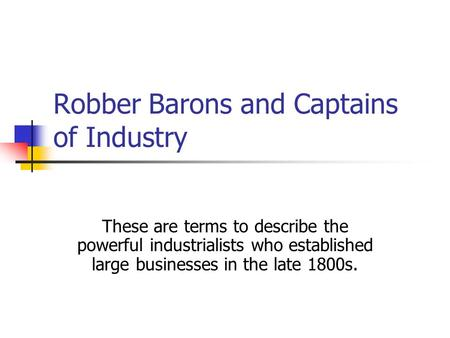 Robber Barons and Captains of Industry These are terms to describe the powerful industrialists who established large businesses in the late 1800s.