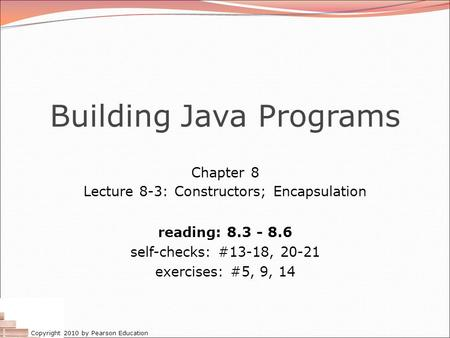 Copyright 2010 by Pearson Education Building Java Programs Chapter 8 Lecture 8-3: Constructors; Encapsulation reading: 8.3 - 8.6 self-checks: #13-18, 20-21.