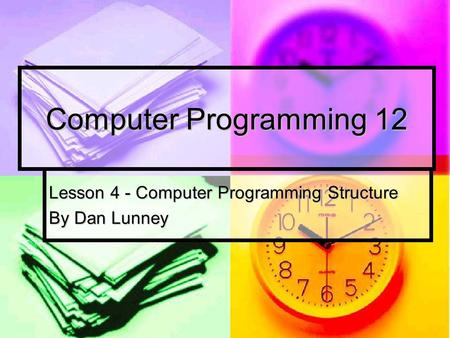 Computer Programming 12 Lesson 4 - Computer Programming Structure By Dan Lunney.