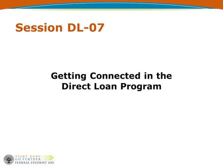 Session DL-07 Getting Connected in the Direct Loan Program.