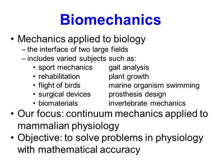 Biomechanics Mechanics applied to biology –the interface of two large fields –includes varied subjects such as: sport mechanicsgait analysis rehabilitationplant.