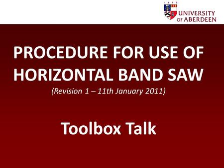 PROCEDURE FOR USE OF HORIZONTAL BAND SAW (Revision 1 – 11th January 2011) Toolbox Talk.