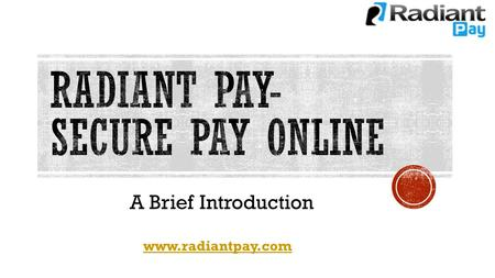 A Brief Introduction www.radiantpay.com. Radiant Pay, a global provider of payment processing services to all kinds of business, Radiant Pay Services.