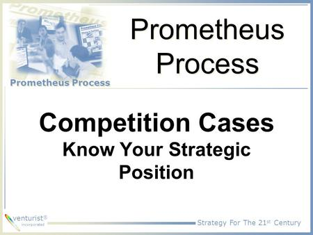 Strategy For The 21 st Century Prometheus Process venturist ® incorporated Prometheus Process Competition Cases Know Your Strategic Position.