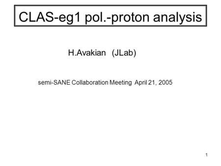 1 CLAS-eg1 pol.-proton analysis H.Avakian (JLab) semi-SANE Collaboration Meeting April 21, 2005.