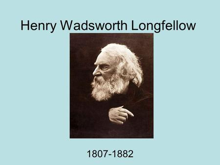 Henry Wadsworth Longfellow 1807-1882. Life facts Born in Portland, Maine Went to and later taught at Bowdoin College Also taught at Harvard.