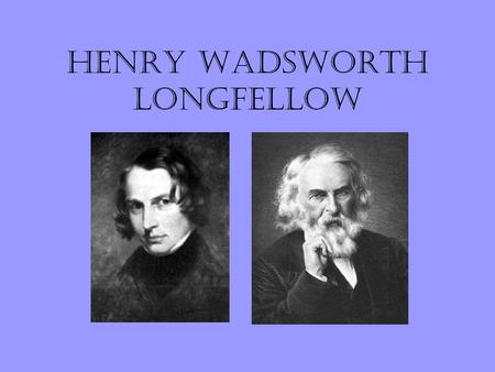Henry Wadsworth Longfellow. Longfellow was born in Portland, Maine in 1807. He has a family of seven brothers and sisters. He graduated from Bowdoin College.