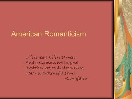 American Romanticism Life is real! Life is earnest! And the grave is not its goal; Dust thou art, to dust returnest, Was not spoken of the soul. -Longfellow.