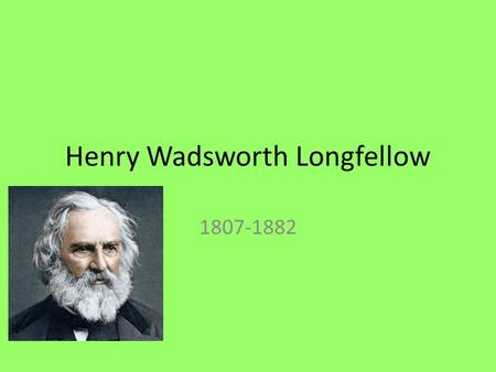 Henry Wadsworth Longfellow 1807-1882. Early Life Born in Portland, Maine Rich Family Father was a lawyer, expected to be a lawyer Portland Academy Bowdoin.