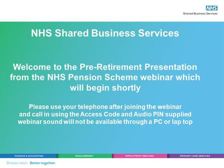 NHS Shared Business Services Welcome to the Pre-Retirement Presentation from the NHS Pension Scheme webinar which will begin shortly Please use your telephone.