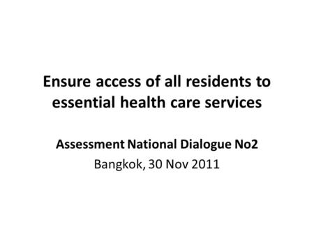 Ensure access of all residents to essential health care services Assessment National Dialogue No2 Bangkok, 30 Nov 2011.