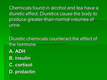 Chemicals found in alcohol and tea have a diuretic effect. Diuretics cause the body to produce greater-than-normal volumes of urine. Diuretic chemicals.
