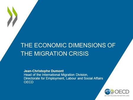 THE ECONOMIC DIMENSIONS OF THE MIGRATION CRISIS Jean-Christophe Dumont Head of the International Migration Division, Directorate for Employment, Labour.