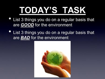 TODAY'S TASK List 3 things you do on a regular basis that are GOOD for the environment List 3 things you do on a regular basis that are BAD for the environment.