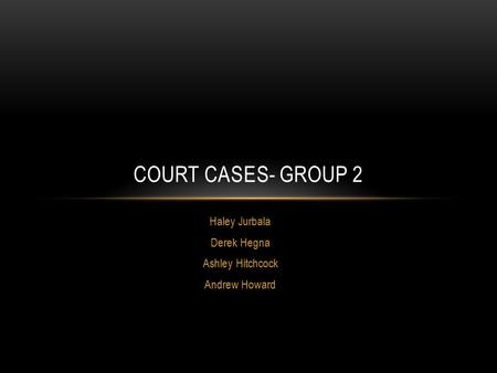 Haley Jurbala Derek Hegna Ashley Hitchcock Andrew Howard COURT CASES- GROUP 2.